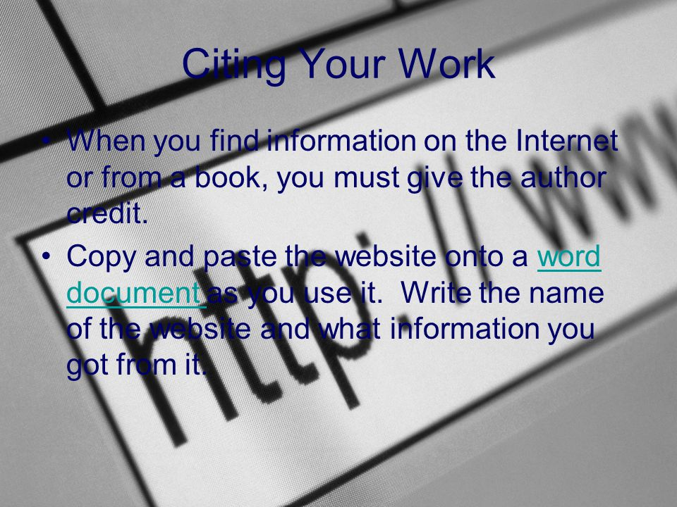 Citing Your Work When you find information on the Internet or from a book, you must give the author credit.