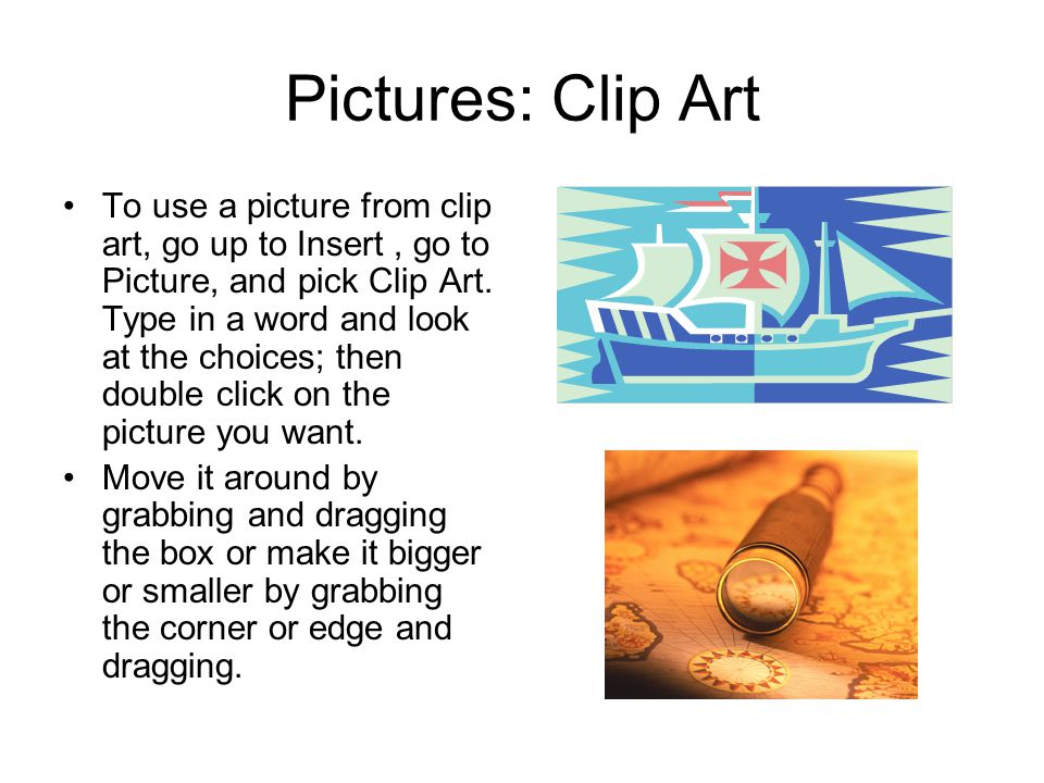 Pictures: Clip Art To use a picture from clip art, go up to Insert, go to Picture, and pick Clip Art.