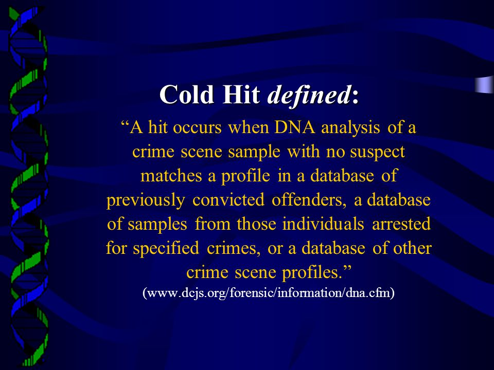 Cold Hit defined: A hit occurs when DNA analysis of a crime scene sample with no suspect matches a profile in a database of previously convicted offenders, a database of samples from those individuals arrested for specified crimes, or a database of other crime scene profiles. (www.dcjs.org/forensic/information/dna.cfm)