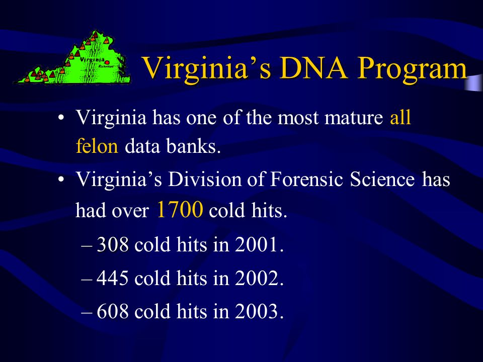 Virginia's DNA Program Virginia has one of the most mature all felon data banks.
