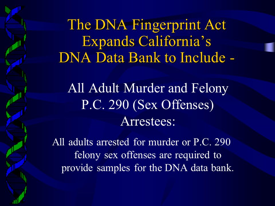 The DNA Fingerprint Act Expands California's DNA Data Bank to Include - All Adult Murder and Felony P.C.