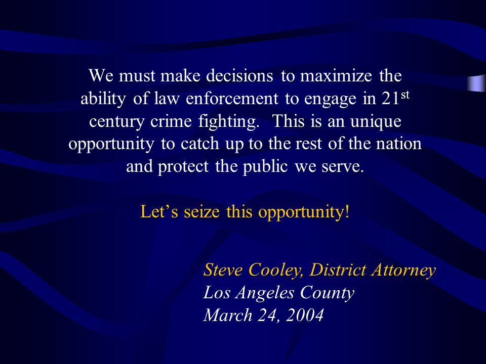 We must make decisions to maximize the ability of law enforcement to engage in 21 st century crime fighting.