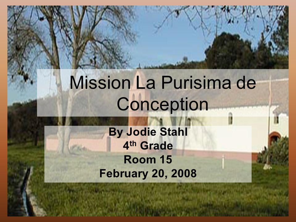 Mission La Purisima de Conception By Jodie Stahl 4 th Grade Room 15 February 20, 2008