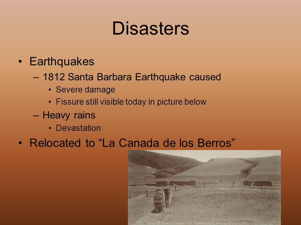 Disasters Earthquakes –1812 Santa Barbara Earthquake caused Severe damage Fissure still visible today in picture below –Heavy rains Devastation Relocated to La Canada de los Berros