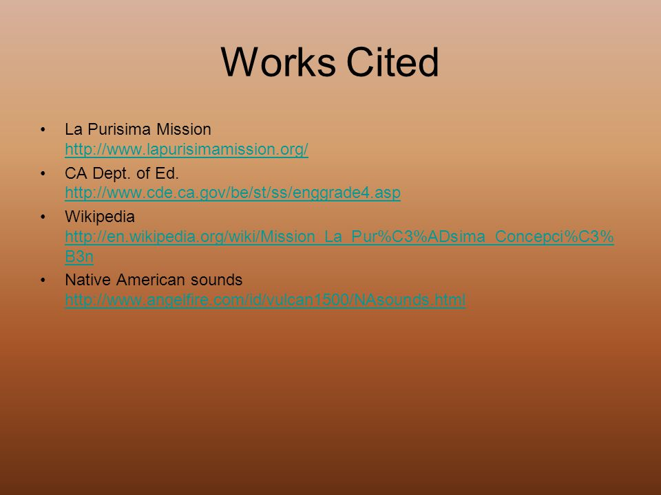 Works Cited La Purisima Mission http://www.lapurisimamission.org/ http://www.lapurisimamission.org/ CA Dept. of Ed. http://www.cde.ca.gov/be/st/ss/eng