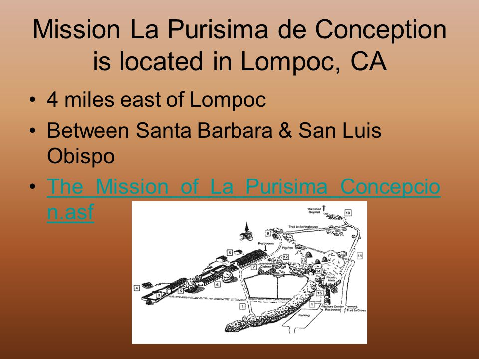 Mission La Purisima de Conception is located in Lompoc, CA 4 miles east of Lompoc Between Santa Barbara & San Luis Obispo The_Mission_of_La_Purisima_Concepcio n.asfThe_Mission_of_La_Purisima_Concepcio n.asf