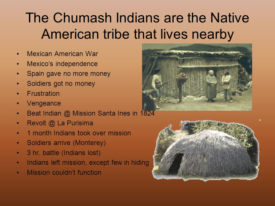 The Chumash Indians are the Native American tribe that lives nearby Mexican American War Mexico's independence Spain gave no more money Soldiers got n