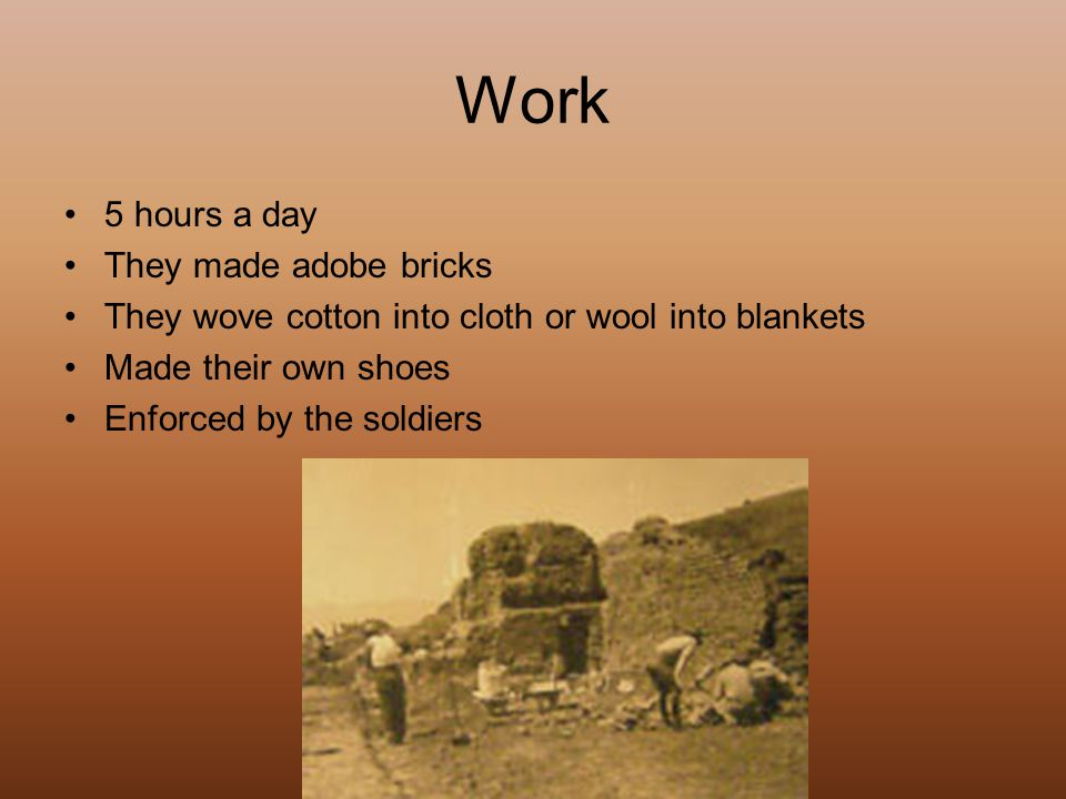 Work 5 hours a day They made adobe bricks They wove cotton into cloth or wool into blankets Made their own shoes Enforced by the soldiers