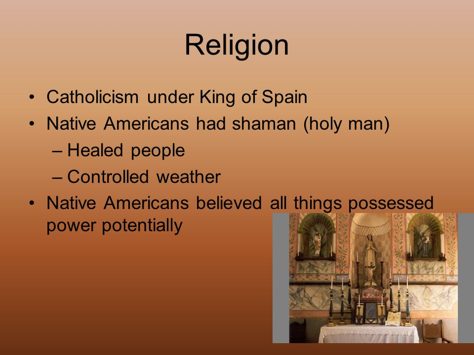 Religion Catholicism under King of Spain Native Americans had shaman (holy man) –Healed people –Controlled weather Native Americans believed all things possessed power potentially