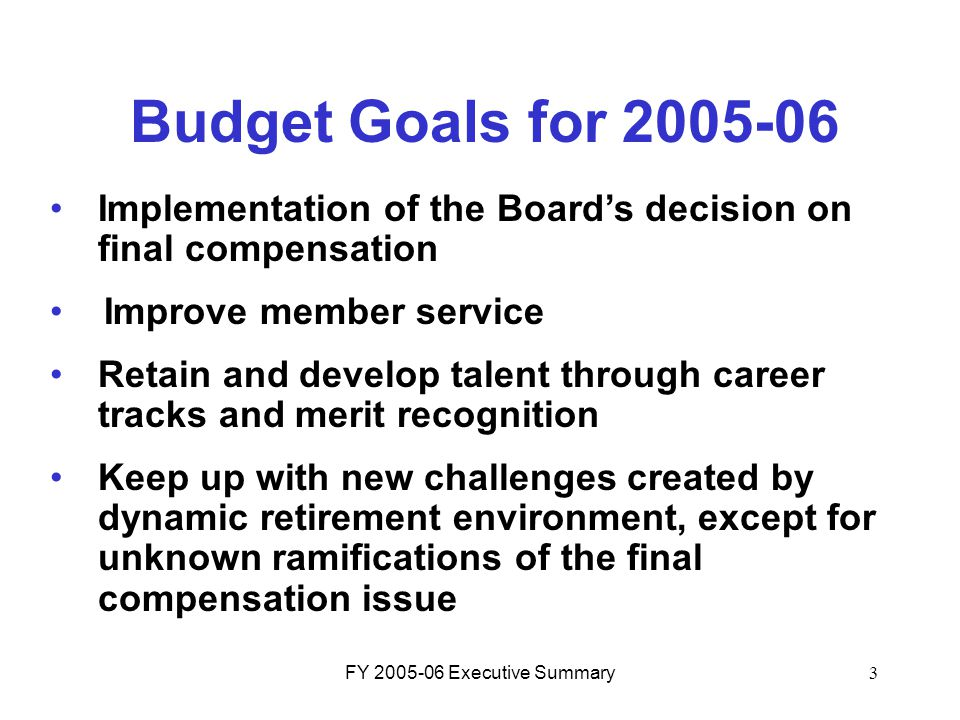 FY 2005-06 Executive Summary3 Budget Goals for 2005-06 Implementation of the Board's decision on final compensation Improve member service Retain and