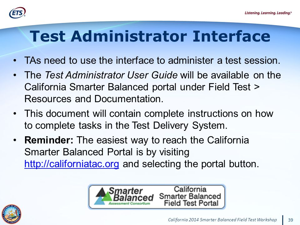 California 2014 Smarter Balanced Field Test Workshop 39 Test Administrator Interface TAs need to use the interface to administer a test session.