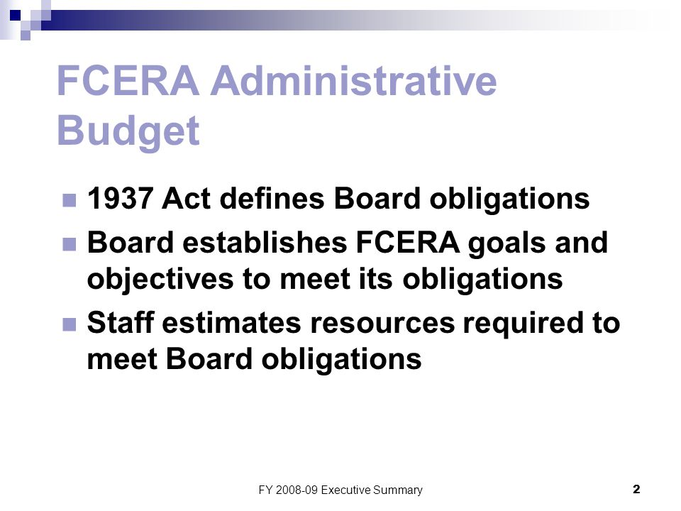 FY 2008-09 Executive Summary2 FCERA Administrative Budget 1937 Act defines Board obligations Board establishes FCERA goals and objectives to meet its obligations Staff estimates resources required to meet Board obligations