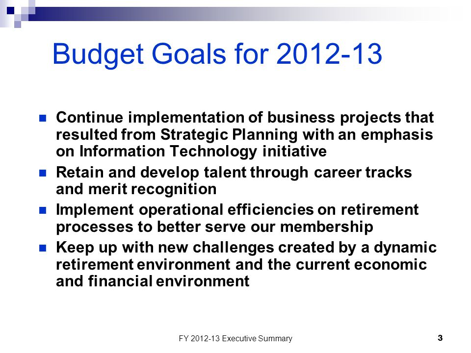 FY 2012-13 Executive Summary3 Budget Goals for 2012-13 Continue implementation of business projects that resulted from Strategic Planning with an emphasis on Information Technology initiative Retain and develop talent through career tracks and merit recognition Implement operational efficiencies on retirement processes to better serve our membership Keep up with new challenges created by a dynamic retirement environment and the current economic and financial environment