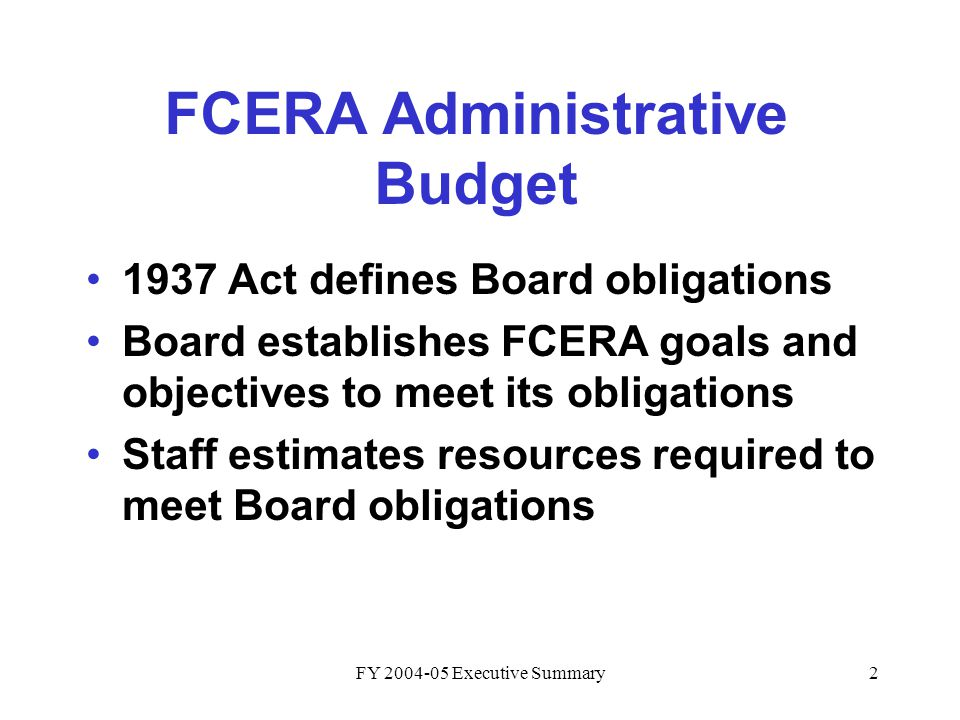 FY 2004-05 Executive Summary2 FCERA Administrative Budget 1937 Act defines Board obligations Board establishes FCERA goals and objectives to meet its obligations Staff estimates resources required to meet Board obligations