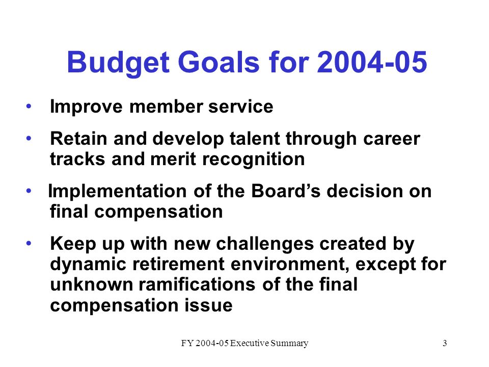 FY 2004-05 Executive Summary3 Budget Goals for 2004-05 Improve member service Retain and develop talent through career tracks and merit recognition Implementation of the Board's decision on final compensation Keep up with new challenges created by dynamic retirement environment, except for unknown ramifications of the final compensation issue