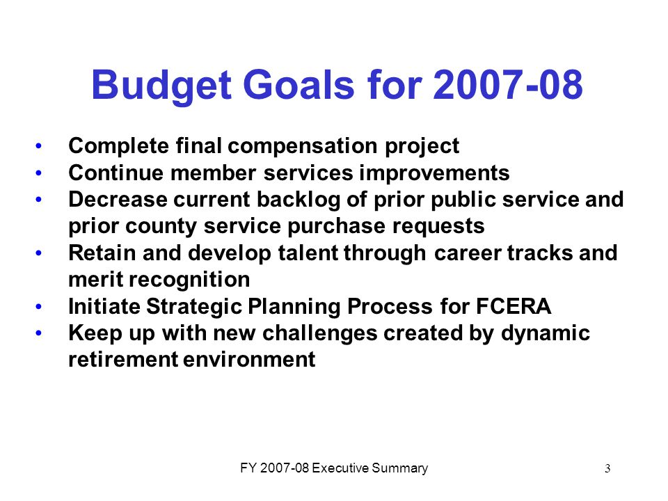 FY 2007-08 Executive Summary3 Budget Goals for 2007-08 Complete final compensation project Continue member services improvements Decrease current back