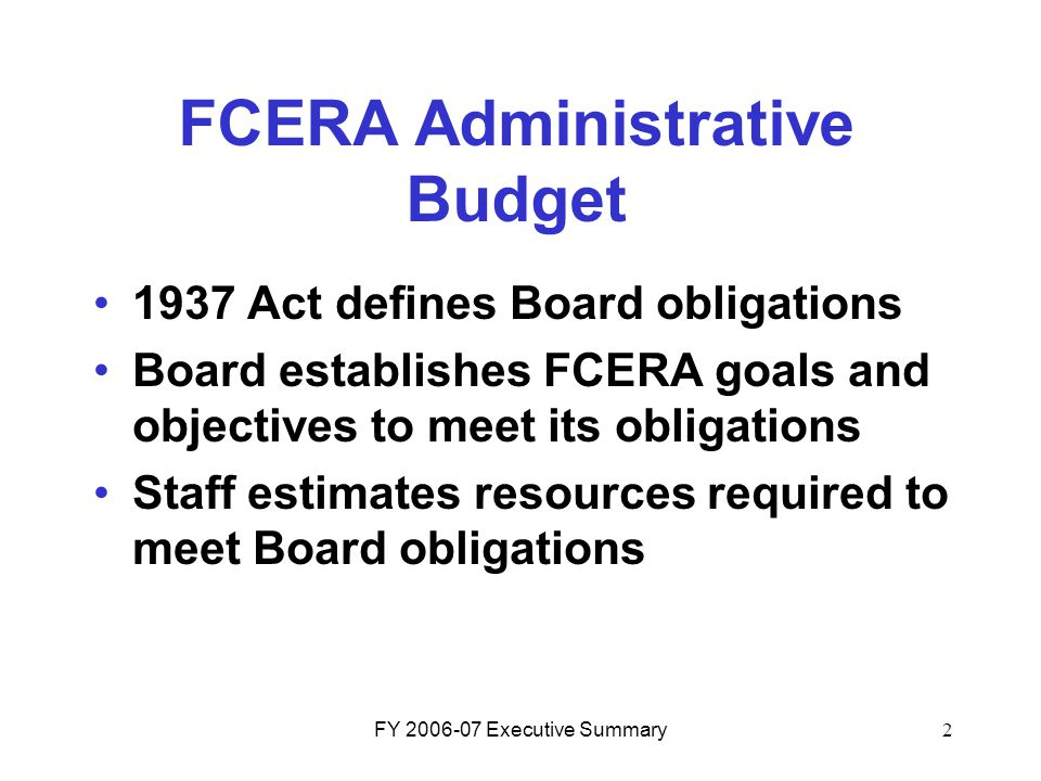 FY 2006-07 Executive Summary2 FCERA Administrative Budget 1937 Act defines Board obligations Board establishes FCERA goals and objectives to meet its obligations Staff estimates resources required to meet Board obligations
