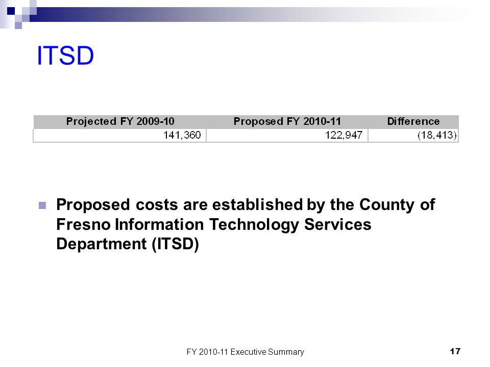 FY 2010-11 Executive Summary17 ITSD Proposed costs are established by the County of Fresno Information Technology Services Department (ITSD)