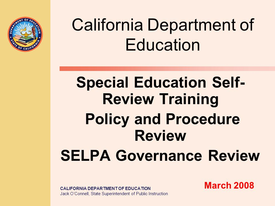CALIFORNIA DEPARTMENT OF EDUCATION Jack O'Connell, State Superintendent of Public Instruction California Department of Education Special Education Self- Review Training Policy and Procedure Review SELPA Governance Review March 2008