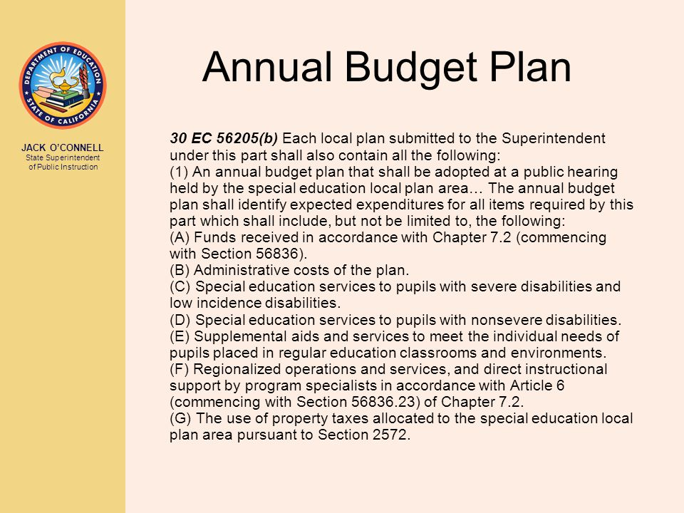 JACK O'CONNELL State Superintendent of Public Instruction Annual Budget Plan 30 EC 56205(b) Each local plan submitted to the Superintendent under this part shall also contain all the following: (1) An annual budget plan that shall be adopted at a public hearing held by the special education local plan area… The annual budget plan shall identify expected expenditures for all items required by this part which shall include, but not be limited to, the following: (A) Funds received in accordance with Chapter 7.2 (commencing with Section 56836).