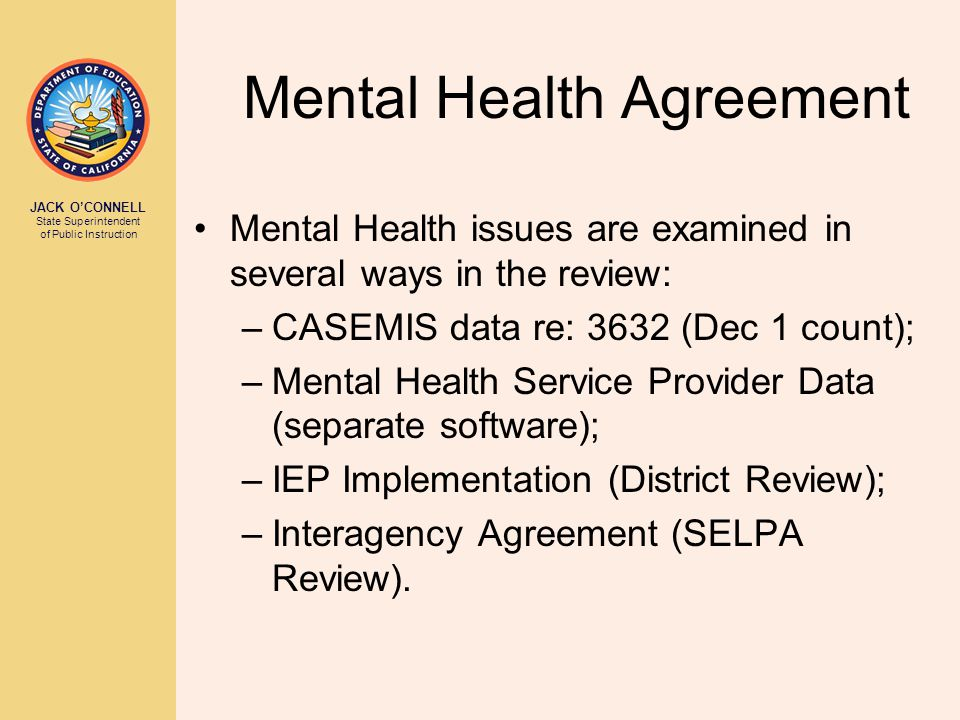 JACK O'CONNELL State Superintendent of Public Instruction Mental Health Agreement Mental Health issues are examined in several ways in the review: –CASEMIS data re: 3632 (Dec 1 count); –Mental Health Service Provider Data (separate software); –IEP Implementation (District Review); –Interagency Agreement (SELPA Review).