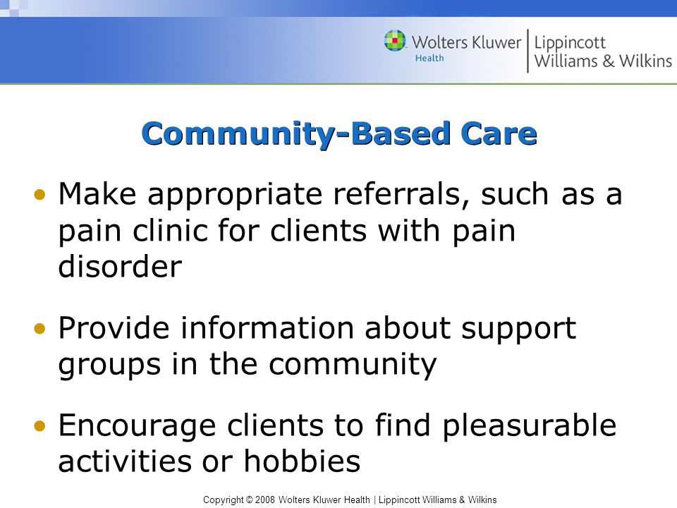 Copyright © 2008 Wolters Kluwer Health | Lippincott Williams & Wilkins Community-Based Care Make appropriate referrals, such as a pain clinic for clie