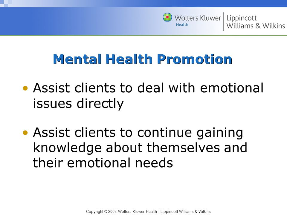 Copyright © 2008 Wolters Kluwer Health | Lippincott Williams & Wilkins Mental Health Promotion Assist clients to deal with emotional issues directly A