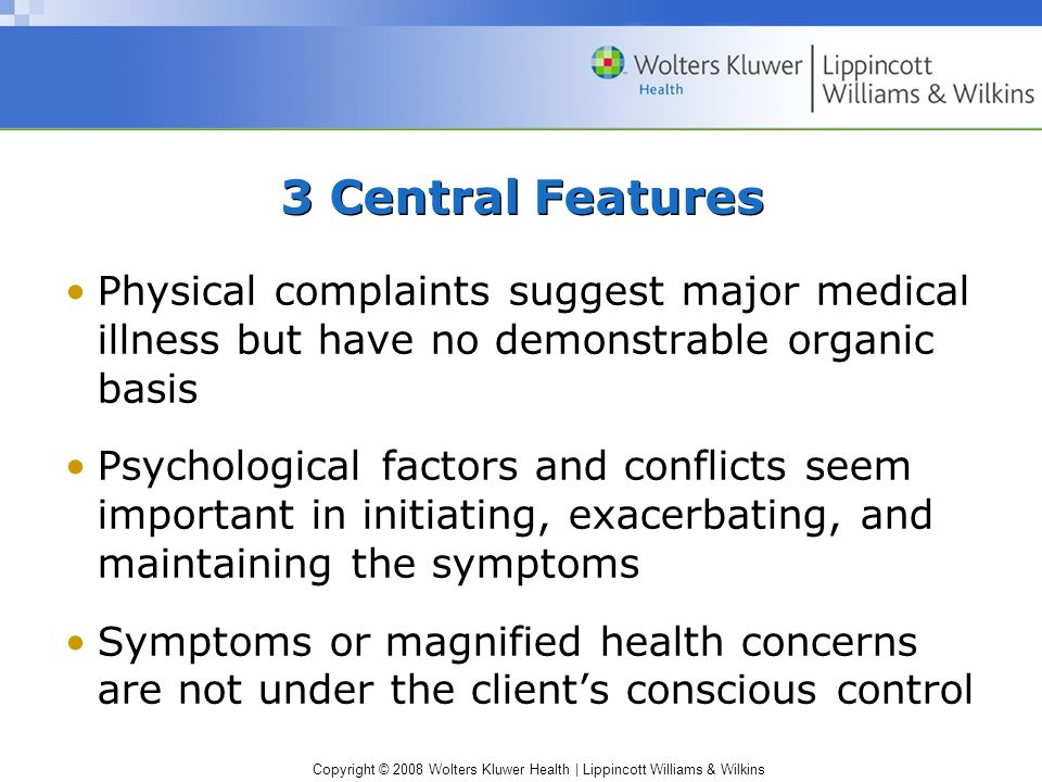 Copyright © 2008 Wolters Kluwer Health | Lippincott Williams & Wilkins 3 Central Features Physical complaints suggest major medical illness but have n
