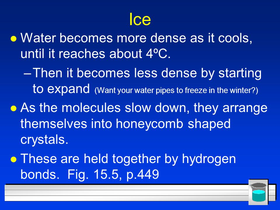Ice l Water becomes more dense as it cools, until it reaches about 4ºC. –Then it becomes less dense by starting to expand (Want your water pipes to fr