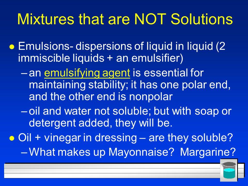 Mixtures that are NOT Solutions l Emulsions- dispersions of liquid in liquid (2 immiscible liquids + an emulsifier) –an emulsifying agent is essential