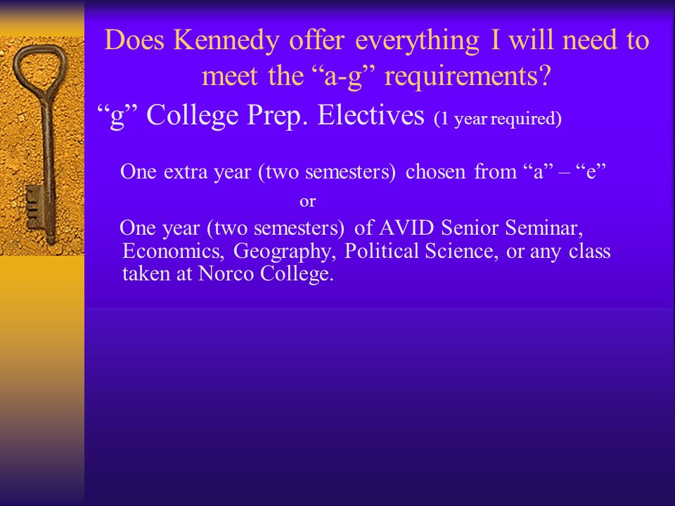 "Does Kennedy offer everything I will need to meet the ""a-g"" requirements? ""g"" College Prep. Electives (1 year required) One extra year (two semesters)"
