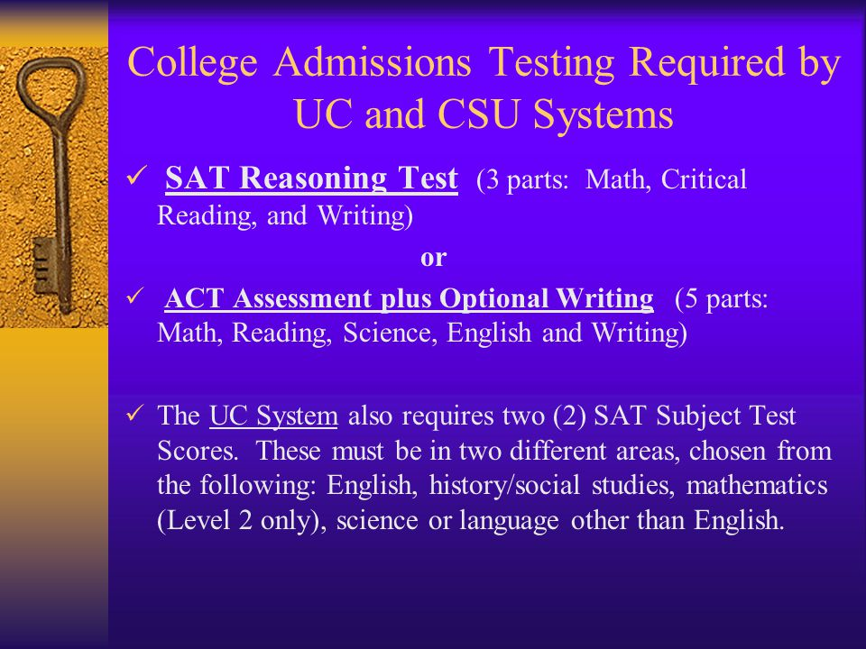 College Admissions Testing Required by UC and CSU Systems SAT Reasoning Test (3 parts: Math, Critical Reading, and Writing) or ACT Assessment plus Optional Writing (5 parts: Math, Reading, Science, English and Writing) The UC System also requires two (2) SAT Subject Test Scores.