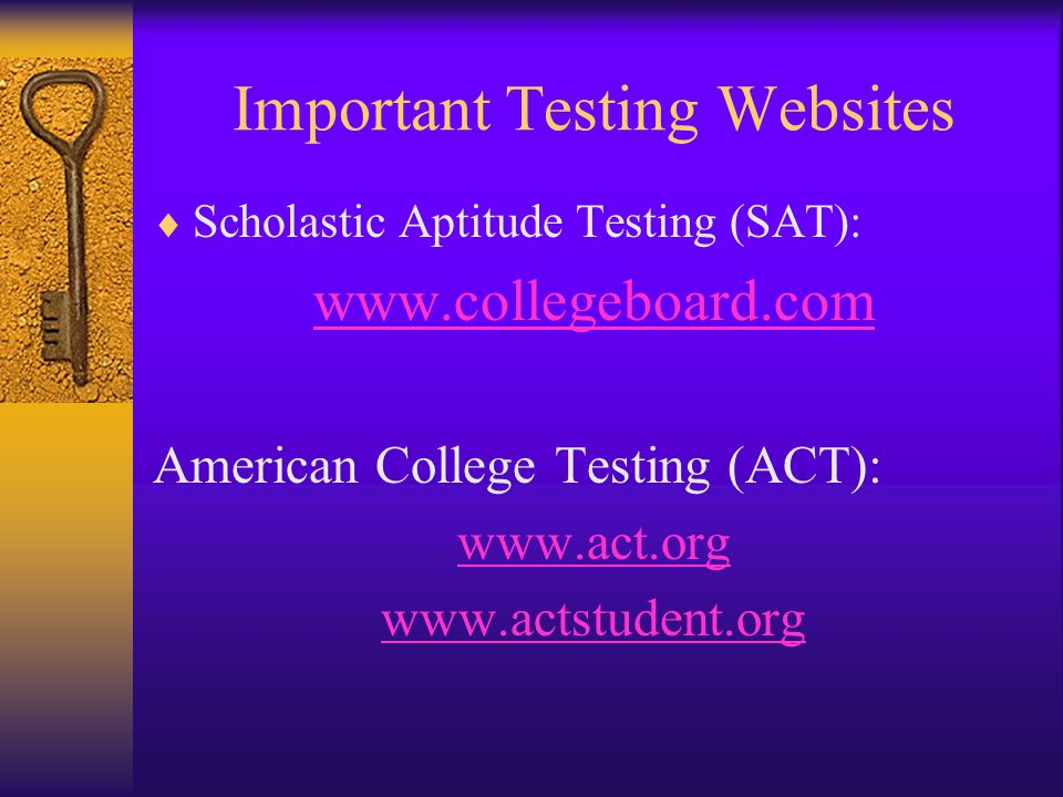Important Testing Websites  Scholastic Aptitude Testing (SAT): www.collegeboard.com American College Testing (ACT): www.act.org www.actstudent.org