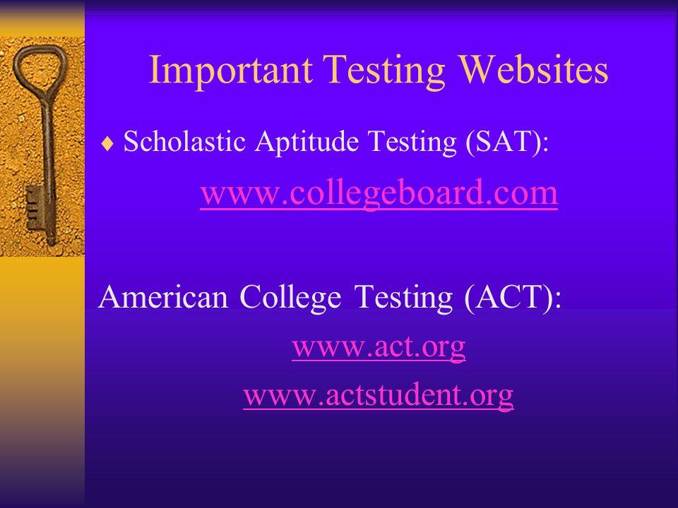 Important Testing Websites  Scholastic Aptitude Testing (SAT): www.collegeboard.com American College Testing (ACT): www.act.org www.actstudent.org