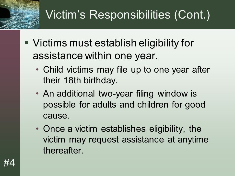 #4 Victim's Responsibilities (Cont.)  Victims must establish eligibility for assistance within one year.