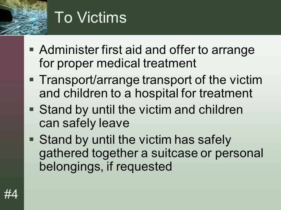 #4 To Victims  Administer first aid and offer to arrange for proper medical treatment  Transport/arrange transport of the victim and children to a hospital for treatment  Stand by until the victim and children can safely leave  Stand by until the victim has safely gathered together a suitcase or personal belongings, if requested
