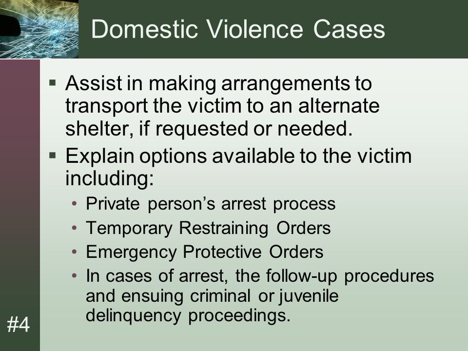 #4 Domestic Violence Cases  Assist in making arrangements to transport the victim to an alternate shelter, if requested or needed.