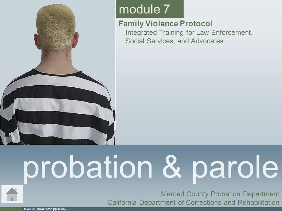 HSA-SAS mod7prob.ppt (6/07) probation & parole Merced County Probation Department California Department of Corrections and Rehabilitation module 7 Family Violence Protocol Integrated Training for Law Enforcement, Social Services, and Advocates