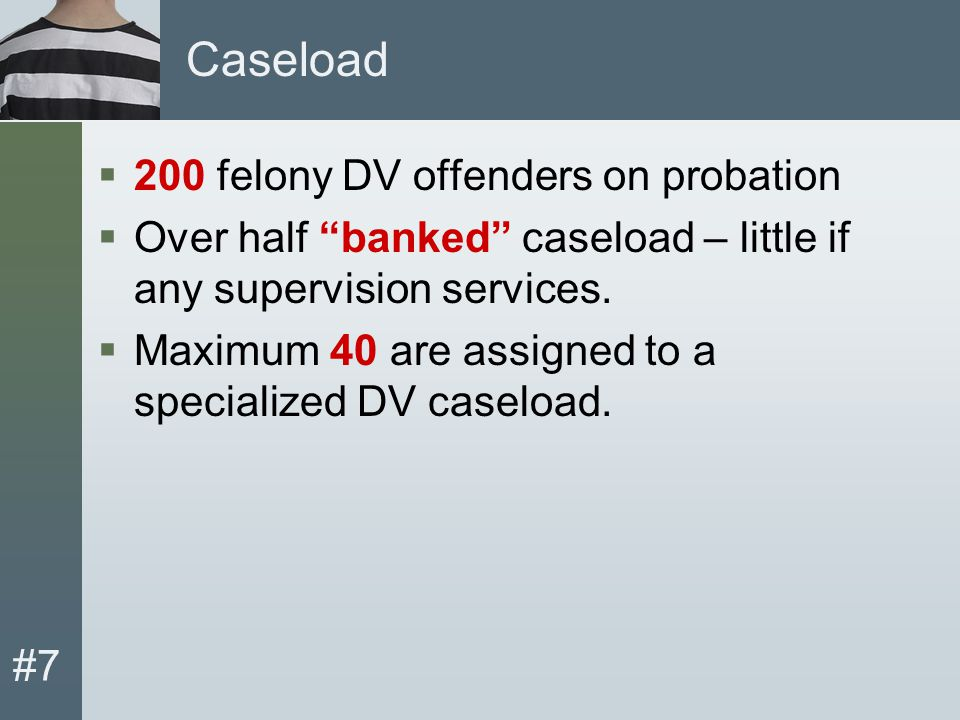 #7 Caseload  200 felony DV offenders on probation  Over half banked caseload – little if any supervision services.