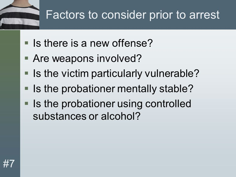 #7 Factors to consider prior to arrest  Is there is a new offense.