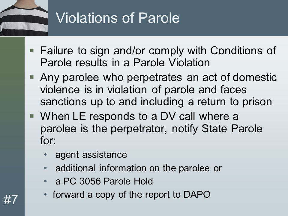 #7 Violations of Parole  Failure to sign and/or comply with Conditions of Parole results in a Parole Violation  Any parolee who perpetrates an act of domestic violence is in violation of parole and faces sanctions up to and including a return to prison  When LE responds to a DV call where a parolee is the perpetrator, notify State Parole for: agent assistance additional information on the parolee or a PC 3056 Parole Hold forward a copy of the report to DAPO