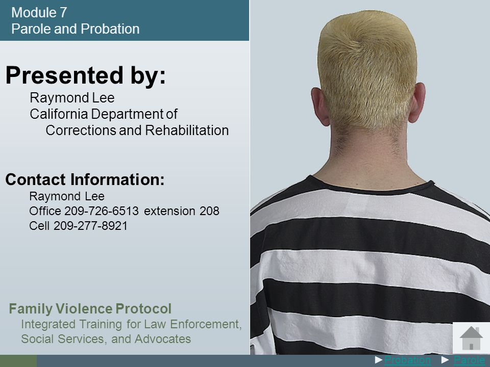 #7 Presented by: Raymond Lee California Department of Corrections and Rehabilitation Contact Information: Raymond Lee Office 209-726-6513 extension 208 Cell 209-277-8921 Family Violence Protocol Integrated Training for Law Enforcement, Social Services, and Advocates Module 7 Parole and Probation ►Probation ► ParoleProbationParole