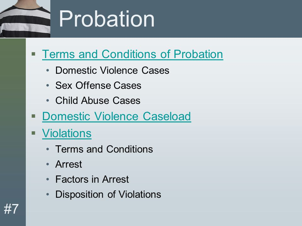 #7 Probation Terms and Conditions  Penal Code mandates terms and conditions of probation for: Domestic violence Sexual offense Child abuse cases  Probation Officer is required to report probation violations to the Court.