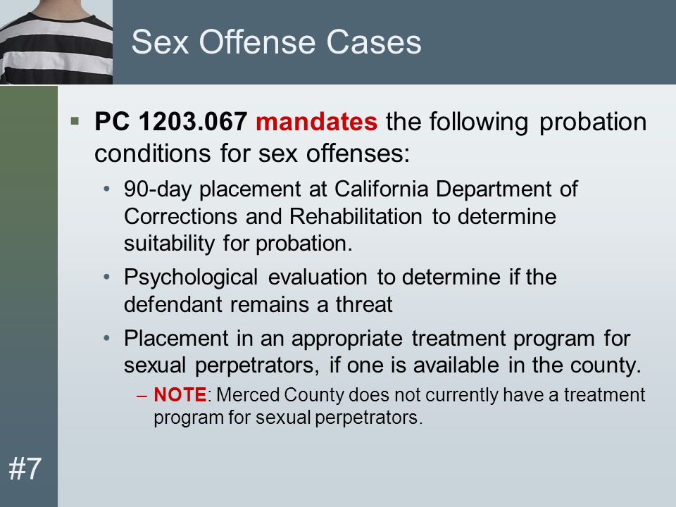 #7 Sex Offense Cases  PC 1203.067 mandates the following probation conditions for sex offenses: 90-day placement at California Department of Corrections and Rehabilitation to determine suitability for probation.