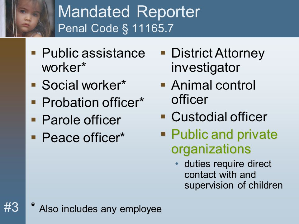 #3 Mandated Reporter Penal Code § 11165.7  Public assistance worker*  Social worker*  Probation officer*  Parole officer  Peace officer* * Also i