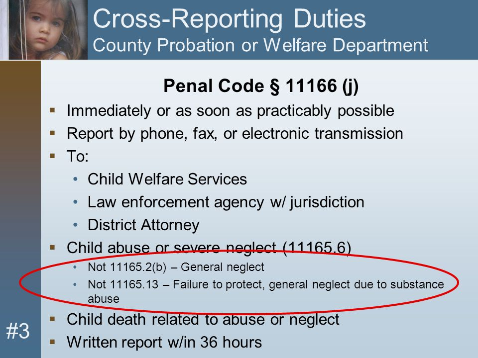 #3 Cross-Reporting Duties County Probation or Welfare Department Penal Code § 11166 (j)  Immediately or as soon as practicably possible  Report by p