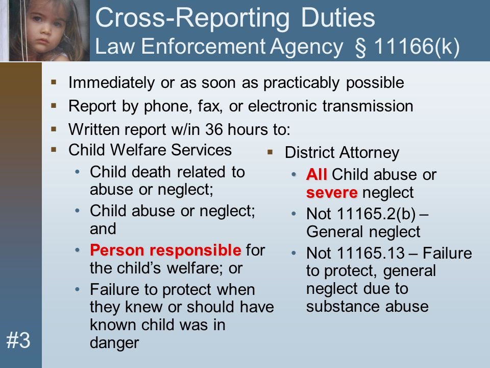 #3 Cross-Reporting Duties Law Enforcement Agency § 11166(k)  District Attorney All severeAll Child abuse or severe neglect Not 11165.2(b) – General n