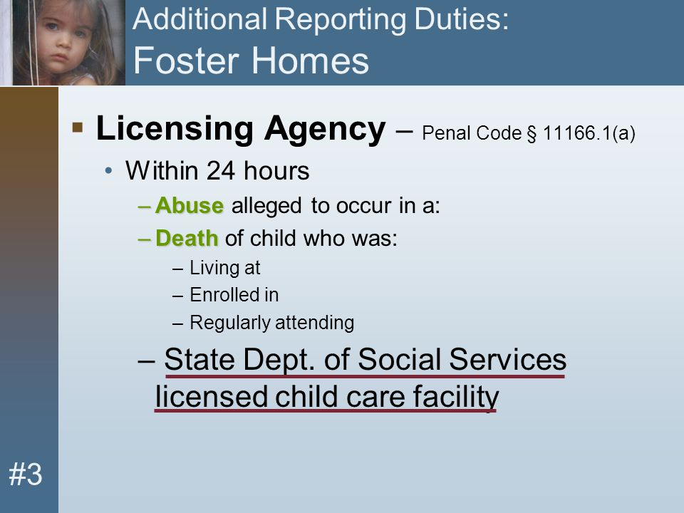 #3 Additional Reporting Duties: Foster Homes  Licensing Agency – Penal Code § 11166.1(a) Within 24 hours –Abuse –Abuse alleged to occur in a: –Death
