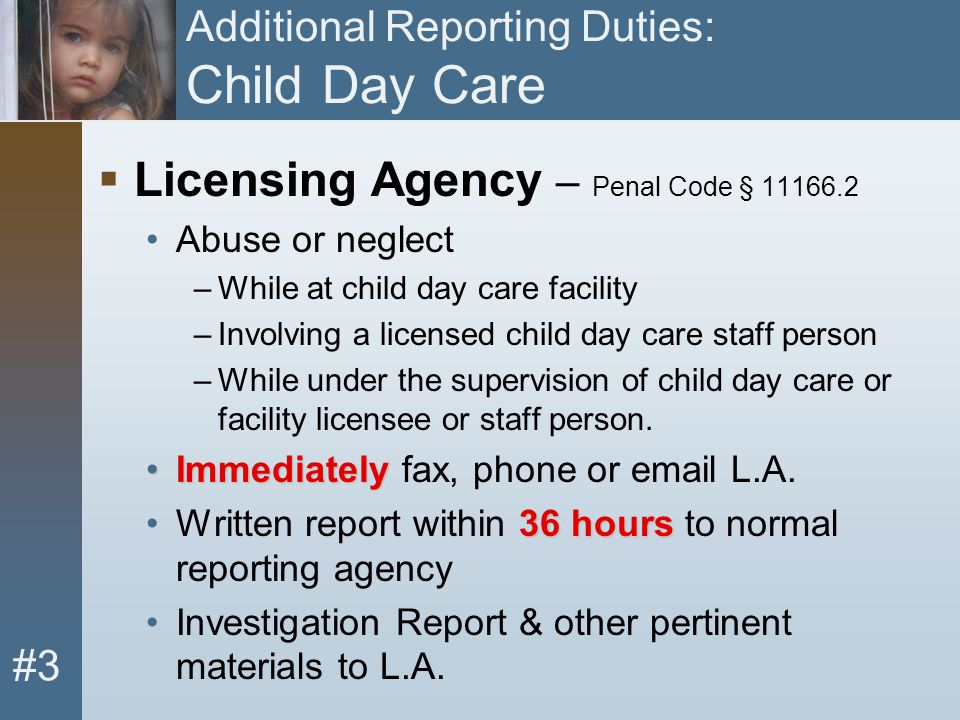 #3 Additional Reporting Duties: Child Day Care  Licensing Agency – Penal Code § 11166.2 Abuse or neglect –While at child day care facility –Involving