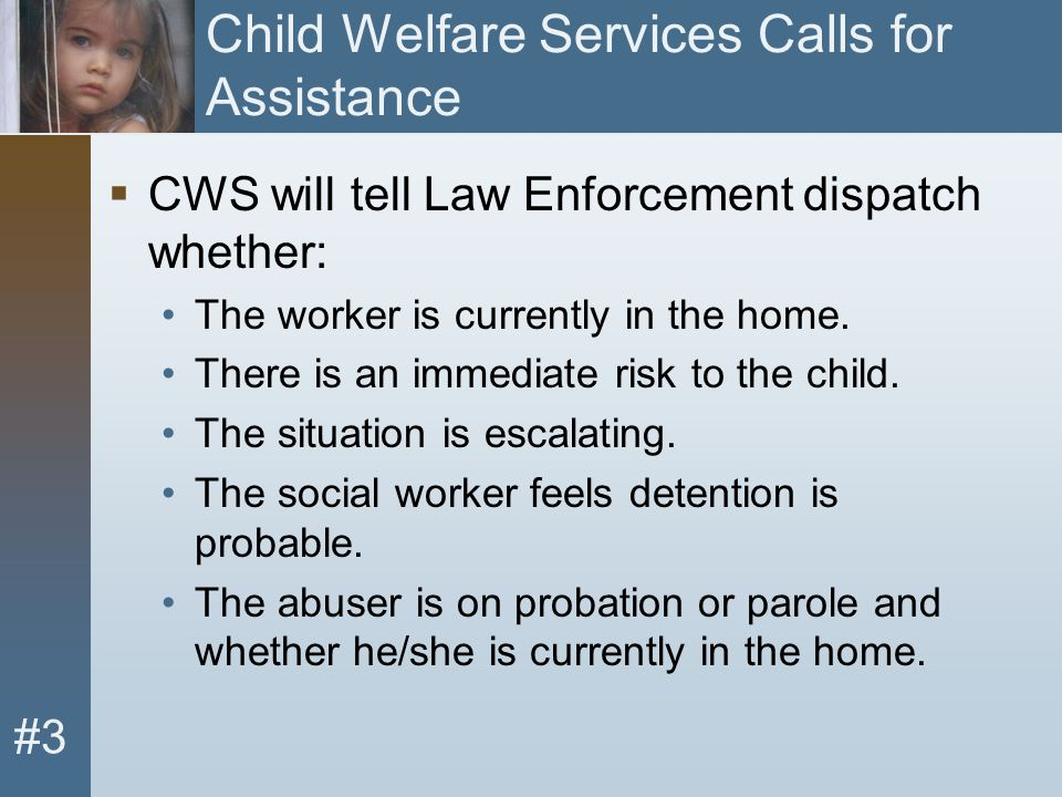 #3 Child Welfare Services Calls for Assistance  CWS will tell Law Enforcement dispatch whether: The worker is currently in the home. There is an imme
